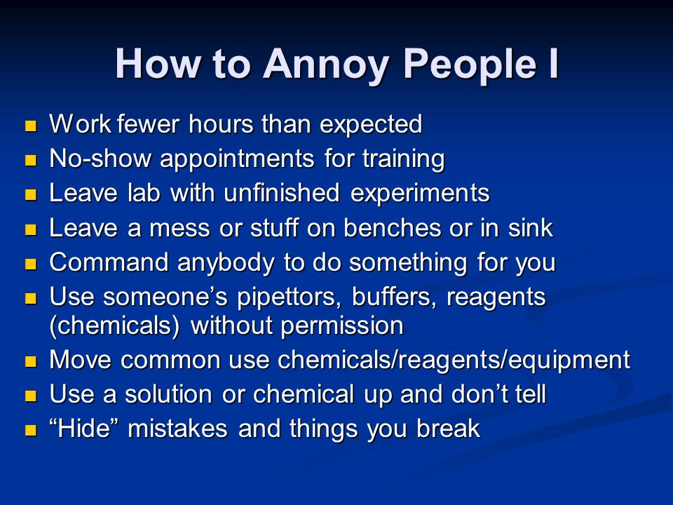 How to Annoy People I Work fewer hours than expected Work fewer hours than expected No-show appointments for training No-show appointments for training Leave lab with unfinished experiments Leave lab with unfinished experiments Leave a mess or stuff on benches or in sink Leave a mess or stuff on benches or in sink Command anybody to do something for you Command anybody to do something for you Use someone's pipettors, buffers, reagents (chemicals) without permission Use someone's pipettors, buffers, reagents (chemicals) without permission Move common use chemicals/reagents/equipment Move common use chemicals/reagents/equipment Use a solution or chemical up and don't tell Use a solution or chemical up and don't tell Hide mistakes and things you break Hide mistakes and things you break