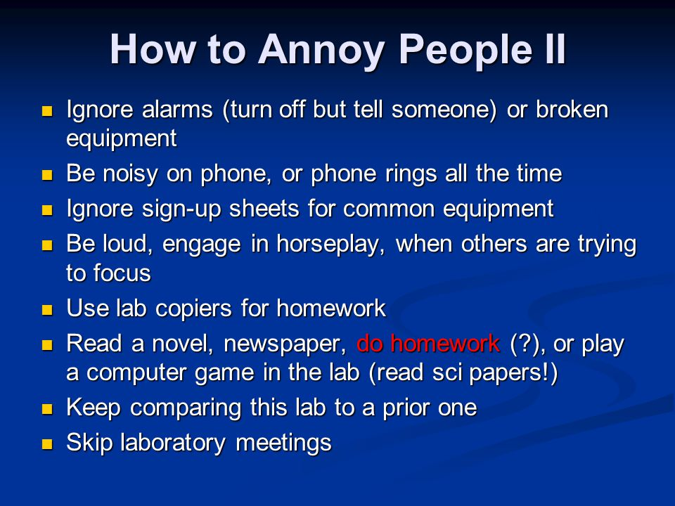 How to Annoy People II Ignore alarms (turn off but tell someone) or broken equipment Ignore alarms (turn off but tell someone) or broken equipment Be noisy on phone, or phone rings all the time Be noisy on phone, or phone rings all the time Ignore sign-up sheets for common equipment Ignore sign-up sheets for common equipment Be loud, engage in horseplay, when others are trying to focus Be loud, engage in horseplay, when others are trying to focus Use lab copiers for homework Use lab copiers for homework Read a novel, newspaper, do homework (?), or play a computer game in the lab (read sci papers!) Read a novel, newspaper, do homework (?), or play a computer game in the lab (read sci papers!) Keep comparing this lab to a prior one Keep comparing this lab to a prior one Skip laboratory meetings Skip laboratory meetings