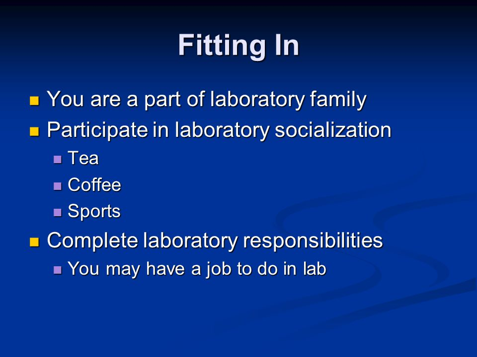 Fitting In You are a part of laboratory family You are a part of laboratory family Participate in laboratory socialization Participate in laboratory socialization Tea Tea Coffee Coffee Sports Sports Complete laboratory responsibilities Complete laboratory responsibilities You may have a job to do in lab You may have a job to do in lab