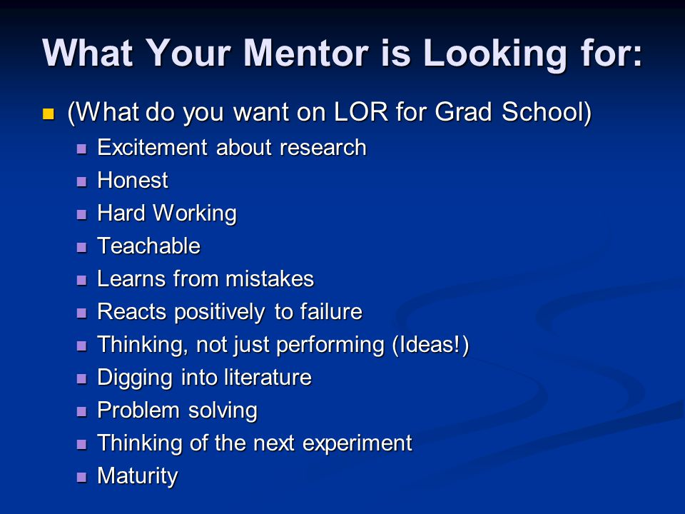 What Your Mentor is Looking for: (What do you want on LOR for Grad School) (What do you want on LOR for Grad School) Excitement about research Excitement about research Honest Honest Hard Working Hard Working Teachable Teachable Learns from mistakes Learns from mistakes Reacts positively to failure Reacts positively to failure Thinking, not just performing (Ideas!) Thinking, not just performing (Ideas!) Digging into literature Digging into literature Problem solving Problem solving Thinking of the next experiment Thinking of the next experiment Maturity Maturity