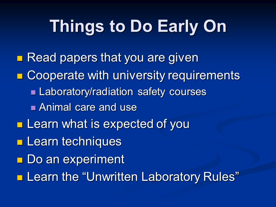 Things to Do Early On Read papers that you are given Read papers that you are given Cooperate with university requirements Cooperate with university requirements Laboratory/radiation safety courses Laboratory/radiation safety courses Animal care and use Animal care and use Learn what is expected of you Learn what is expected of you Learn techniques Learn techniques Do an experiment Do an experiment Learn the Unwritten Laboratory Rules Learn the Unwritten Laboratory Rules