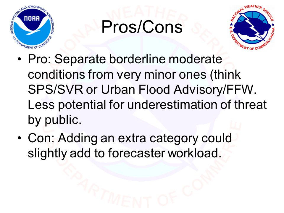 Pros/Cons Pro: Separate borderline moderate conditions from very minor ones (think SPS/SVR or Urban Flood Advisory/FFW.