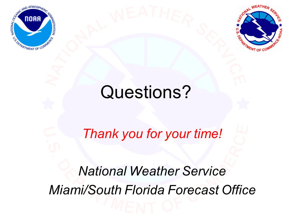 Questions? Thank you for your time! National Weather Service Miami/South Florida Forecast Office