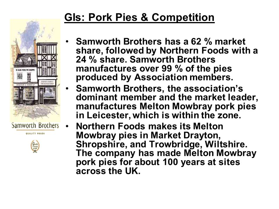 GIs: Pork Pies & Competition Samworth Brothers has a 62 % market share, followed by Northern Foods with a 24 % share.