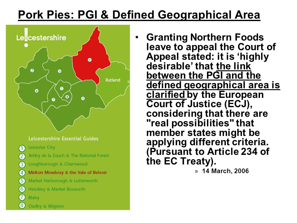 Pork Pies: PGI & Defined Geographical Area Granting Northern Foods leave to appeal the Court of Appeal stated: it is 'highly desirable' that the link between the PGI and the defined geographical area is clarified by the European Court of Justice (ECJ), considering that there are real possibilities that member states might be applying different criteria.