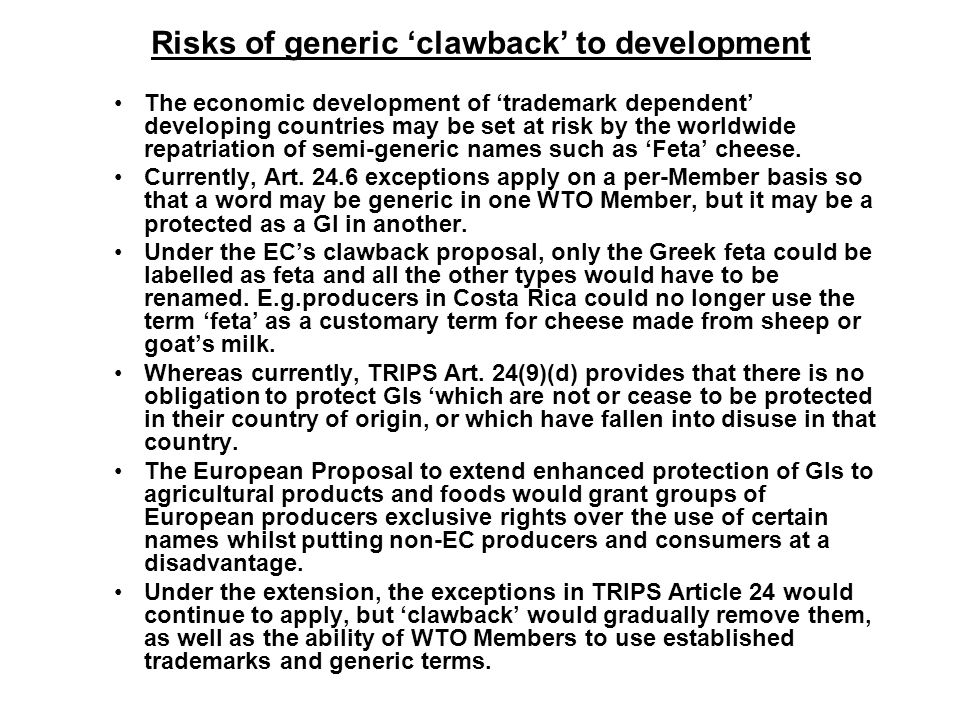 Risks of generic 'clawback' to development The economic development of 'trademark dependent' developing countries may be set at risk by the worldwide repatriation of semi-generic names such as 'Feta' cheese.