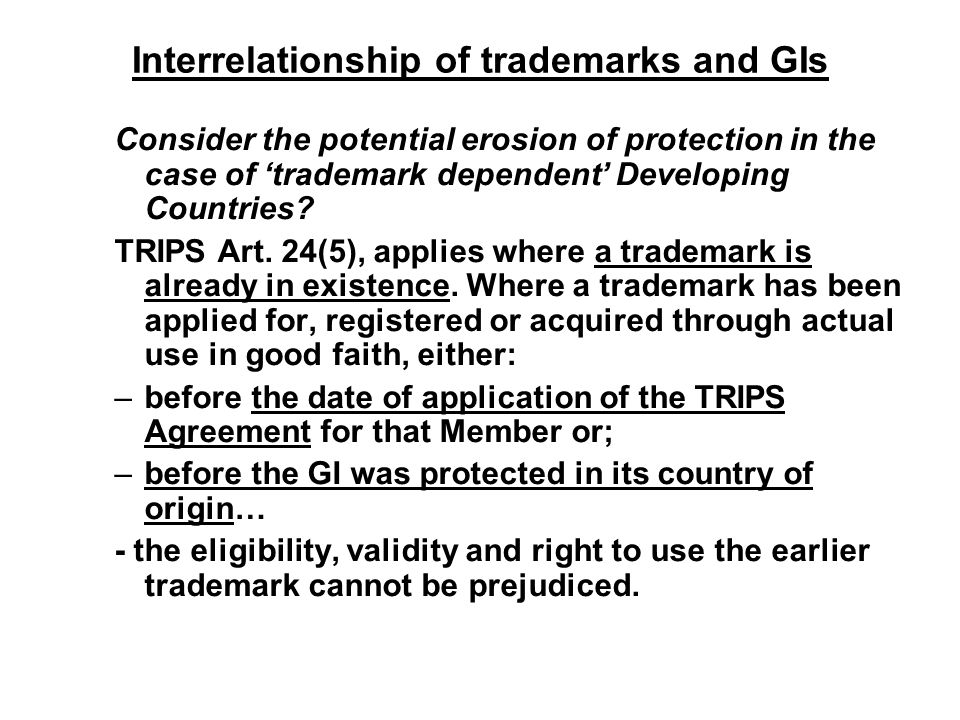 Interrelationship of trademarks and GIs Consider the potential erosion of protection in the case of 'trademark dependent' Developing Countries? TRIPS
