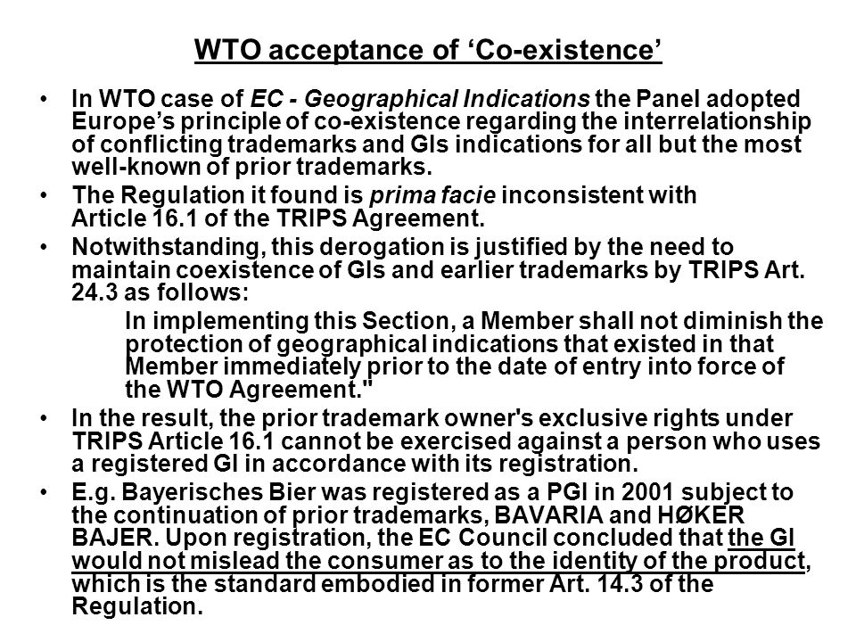WTO acceptance of 'Co-existence' In WTO case of EC - Geographical Indications the Panel adopted Europe's principle of co-existence regarding the interrelationship of conflicting trademarks and GIs indications for all but the most well-known of prior trademarks.