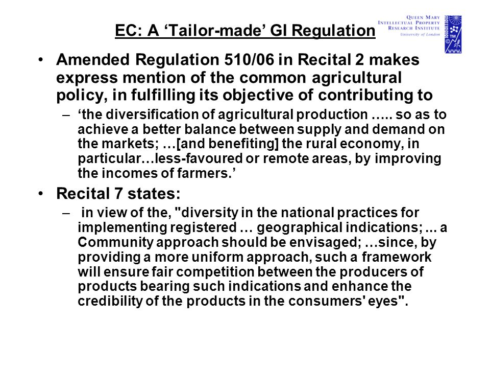 EC: A 'Tailor-made' GI Regulation Amended Regulation 510/06 in Recital 2 makes express mention of the common agricultural policy, in fulfilling its objective of contributing to –'the diversification of agricultural production …..