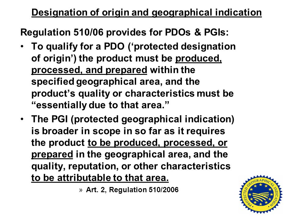 Designation of origin and geographical indication Regulation 510/06 provides for PDOs & PGIs: To qualify for a PDO ('protected designation of origin')