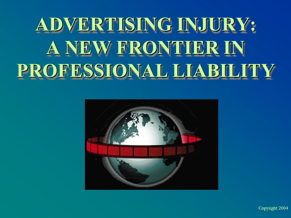 Copyright 2004 ADVERTISING INJURY: A NEW FRONTIER IN PROFESSIONAL LIABILITY