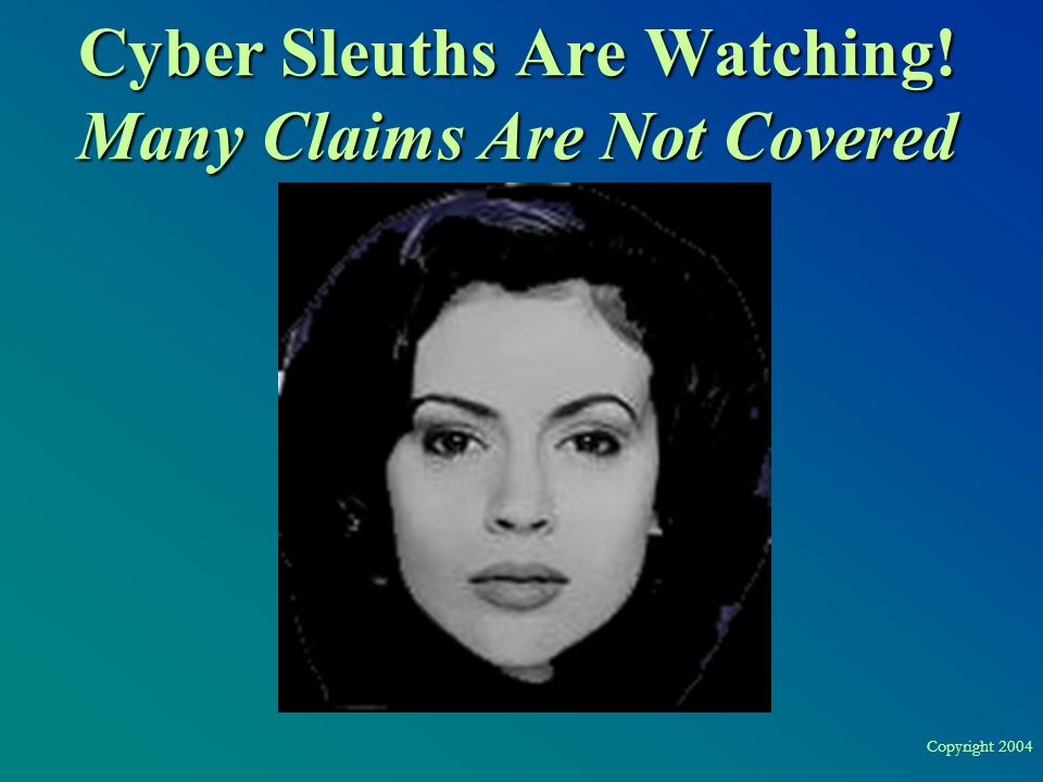 Copyright 2004 Cyber Sleuths Are Watching! Many Claims Are Not Covered