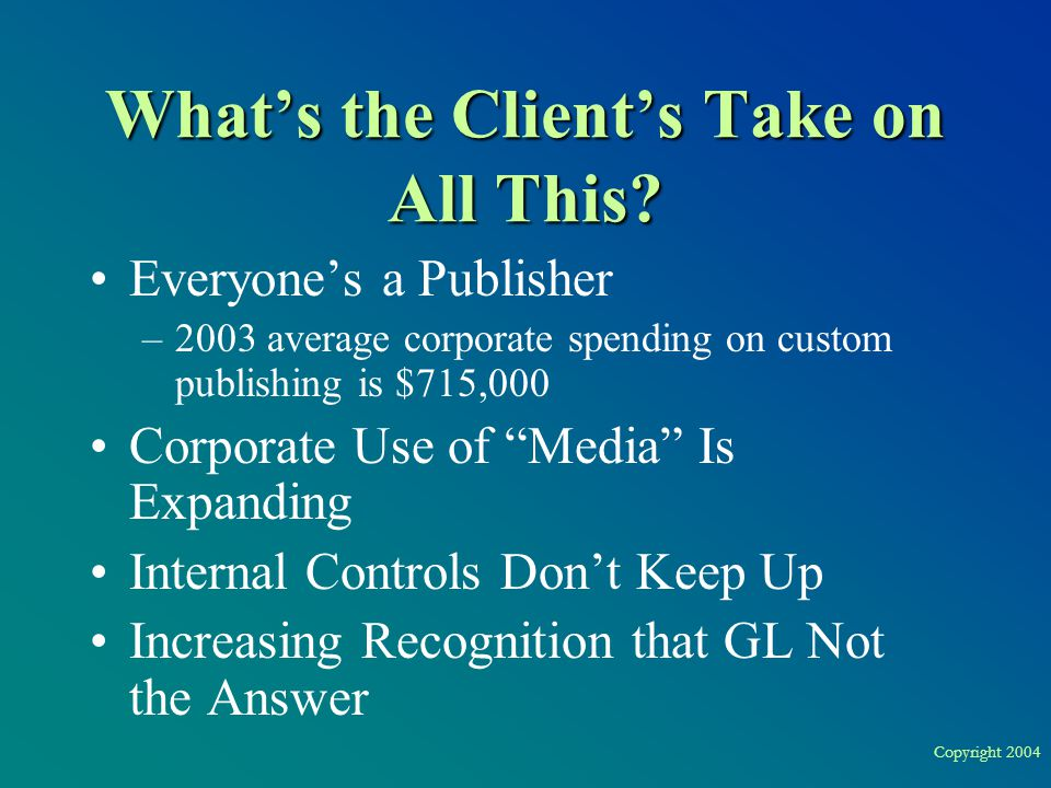 Copyright 2004 What's the Client's Take on All This? Everyone's a Publisher –2003 average corporate spending on custom publishing is $715,000 Corporat