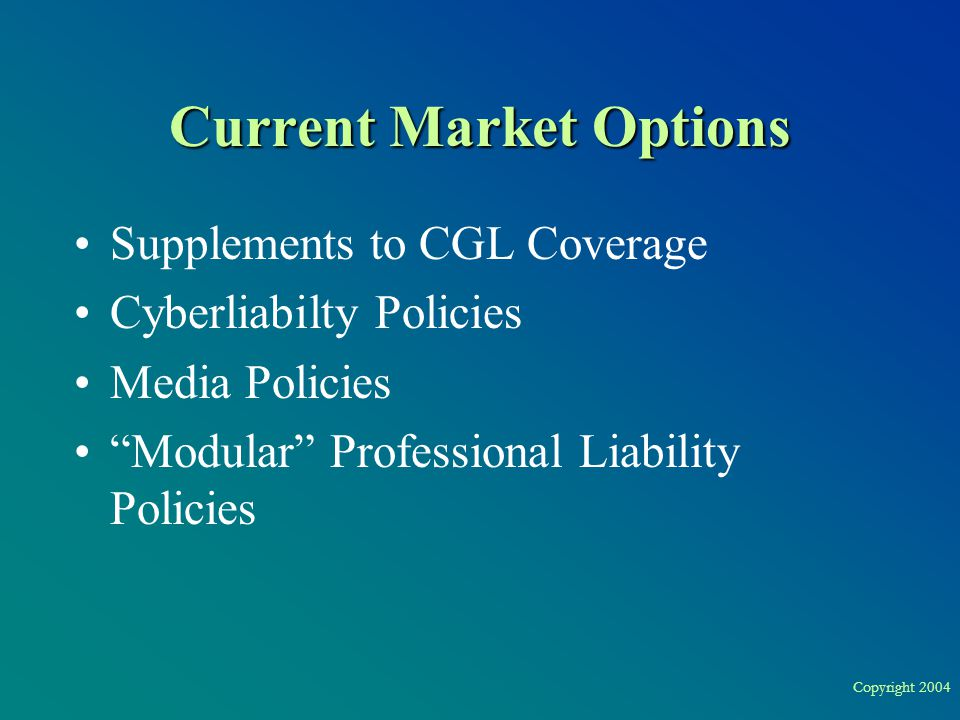 Copyright 2004 Current Market Options Supplements to CGL Coverage Cyberliabilty Policies Media Policies Modular Professional Liability Policies