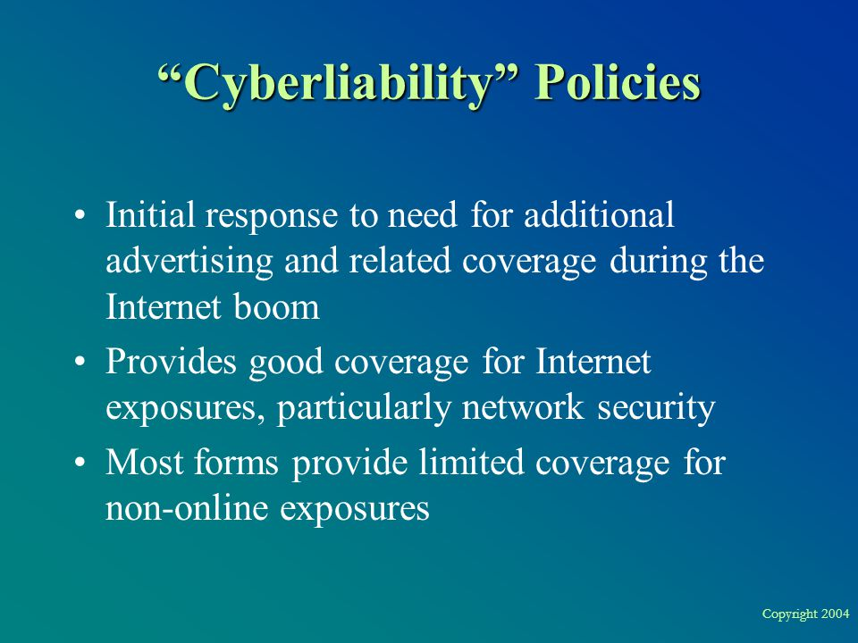 Copyright 2004 Cyberliability Policies Initial response to need for additional advertising and related coverage during the Internet boom Provides good coverage for Internet exposures, particularly network security Most forms provide limited coverage for non-online exposures