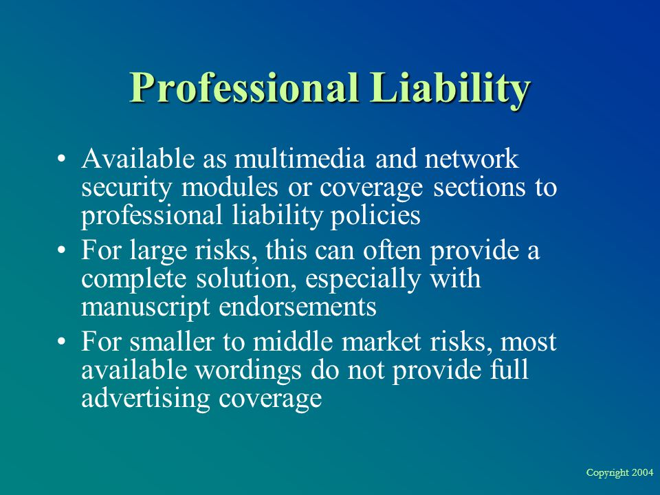 Copyright 2004 Professional Liability Available as multimedia and network security modules or coverage sections to professional liability policies For large risks, this can often provide a complete solution, especially with manuscript endorsements For smaller to middle market risks, most available wordings do not provide full advertising coverage