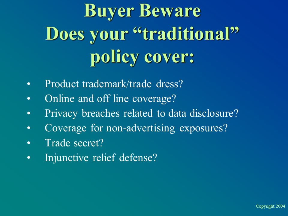 "Copyright 2004 Buyer Beware Does your ""traditional"" policy cover: Product trademark/trade dress? Online and off line coverage? Privacy breaches relate"