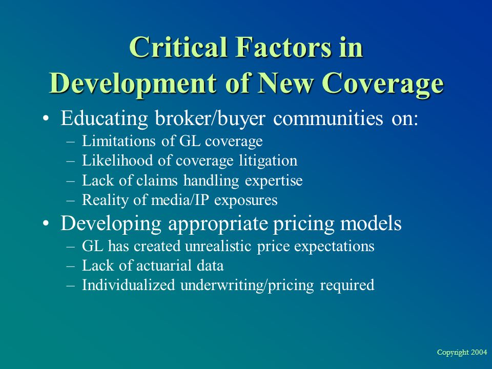 Copyright 2004 Critical Factors in Development of New Coverage Educating broker/buyer communities on: –Limitations of GL coverage –Likelihood of coverage litigation –Lack of claims handling expertise –Reality of media/IP exposures Developing appropriate pricing models –GL has created unrealistic price expectations –Lack of actuarial data –Individualized underwriting/pricing required