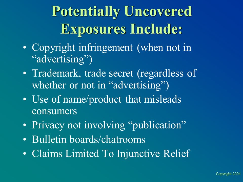 "Copyright 2004 Potentially Uncovered Exposures Include: Copyright infringement (when not in ""advertising"") Trademark, trade secret (regardless of whet"