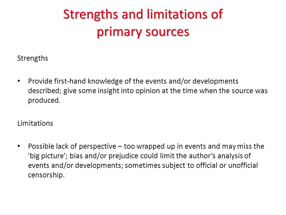 Strengths and limitations of primary sources Strengths Provide first-hand knowledge of the events and/or developments described; give some insight into opinion at the time when the source was produced.