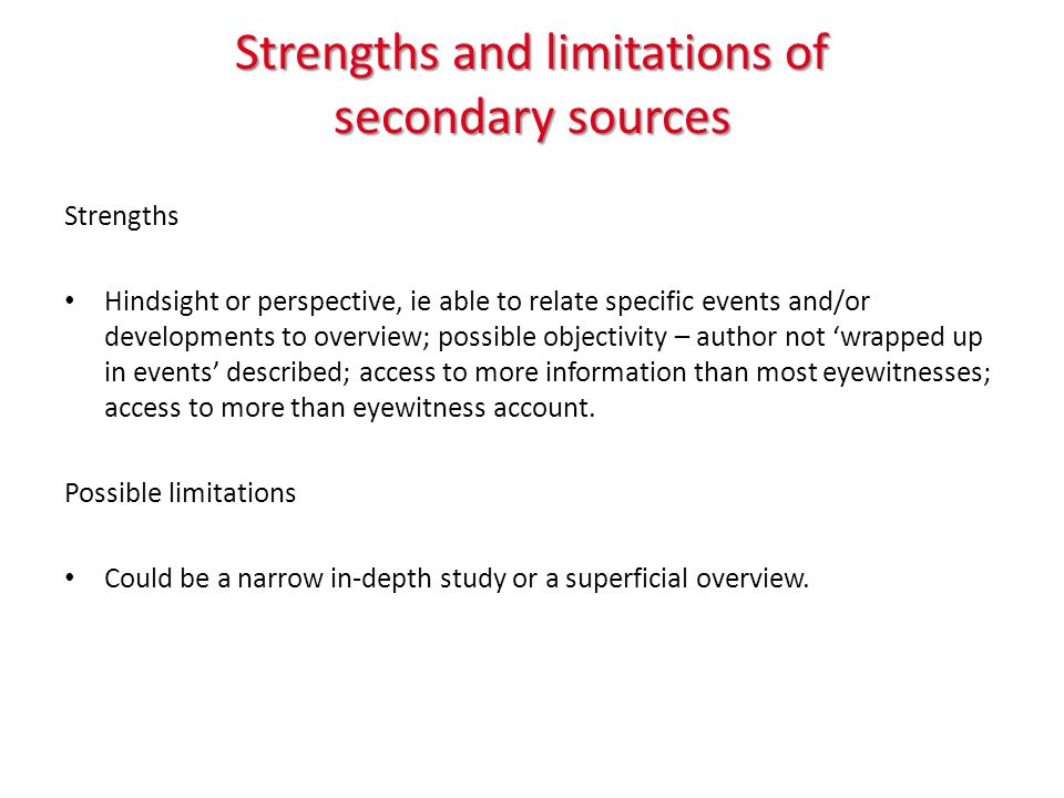 Strengths and limitations of secondary sources Strengths Hindsight or perspective, ie able to relate specific events and/or developments to overview; possible objectivity – author not 'wrapped up in events' described; access to more information than most eyewitnesses; access to more than eyewitness account.