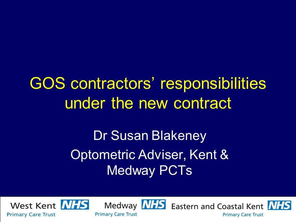 GOS contractors' responsibilities under the new contract Dr Susan Blakeney Optometric Adviser, Kent & Medway PCTs