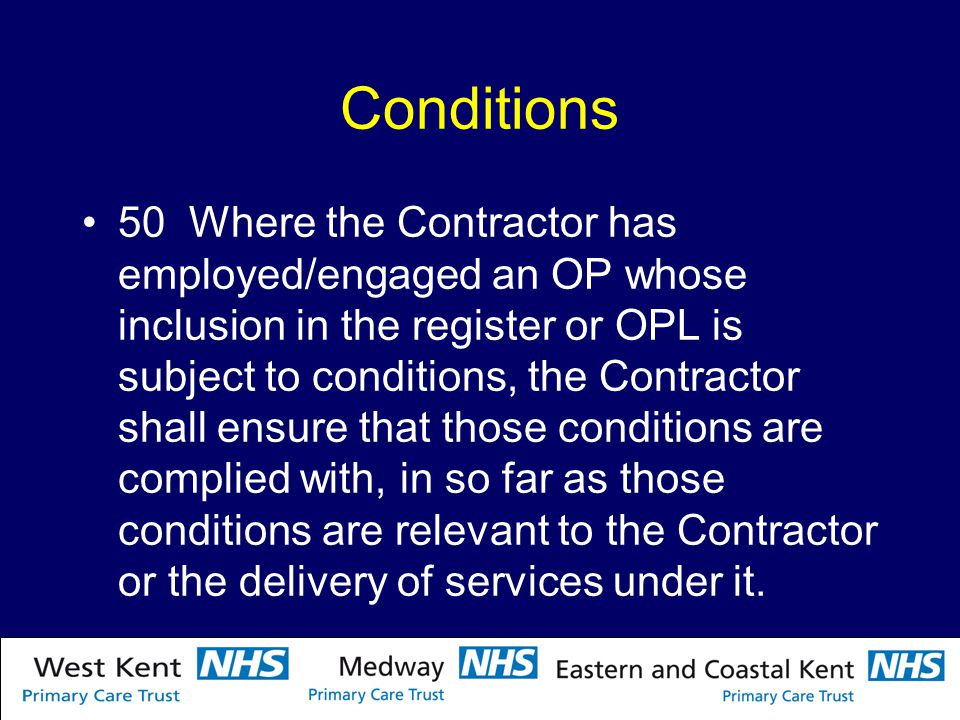 Conditions 50 Where the Contractor has employed/engaged an OP whose inclusion in the register or OPL is subject to conditions, the Contractor shall ensure that those conditions are complied with, in so far as those conditions are relevant to the Contractor or the delivery of services under it.