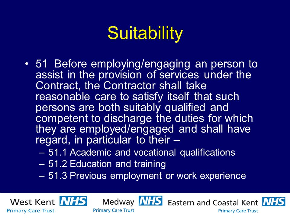 Suitability 51 Before employing/engaging an person to assist in the provision of services under the Contract, the Contractor shall take reasonable care to satisfy itself that such persons are both suitably qualified and competent to discharge the duties for which they are employed/engaged and shall have regard, in particular to their – –51.1 Academic and vocational qualifications –51.2 Education and training –51.3 Previous employment or work experience
