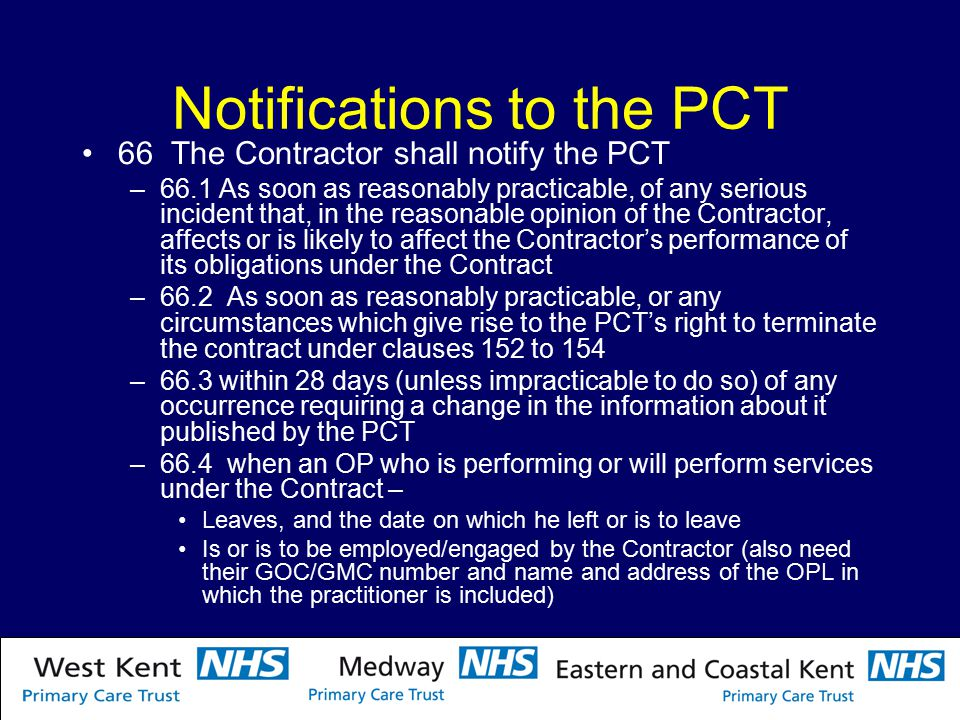 Notifications to the PCT 66 The Contractor shall notify the PCT –66.1 As soon as reasonably practicable, of any serious incident that, in the reasonable opinion of the Contractor, affects or is likely to affect the Contractor's performance of its obligations under the Contract –66.2 As soon as reasonably practicable, or any circumstances which give rise to the PCT's right to terminate the contract under clauses 152 to 154 –66.3 within 28 days (unless impracticable to do so) of any occurrence requiring a change in the information about it published by the PCT –66.4 when an OP who is performing or will perform services under the Contract – Leaves, and the date on which he left or is to leave Is or is to be employed/engaged by the Contractor (also need their GOC/GMC number and name and address of the OPL in which the practitioner is included)