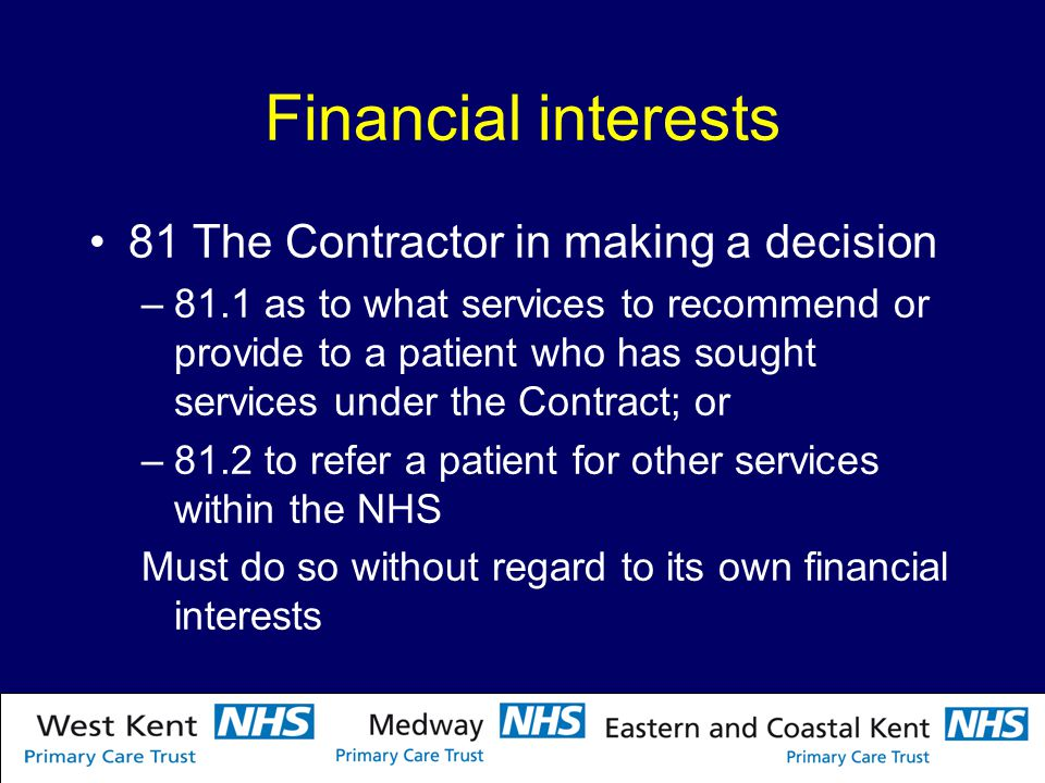 Financial interests 81 The Contractor in making a decision –81.1 as to what services to recommend or provide to a patient who has sought services under the Contract; or –81.2 to refer a patient for other services within the NHS Must do so without regard to its own financial interests
