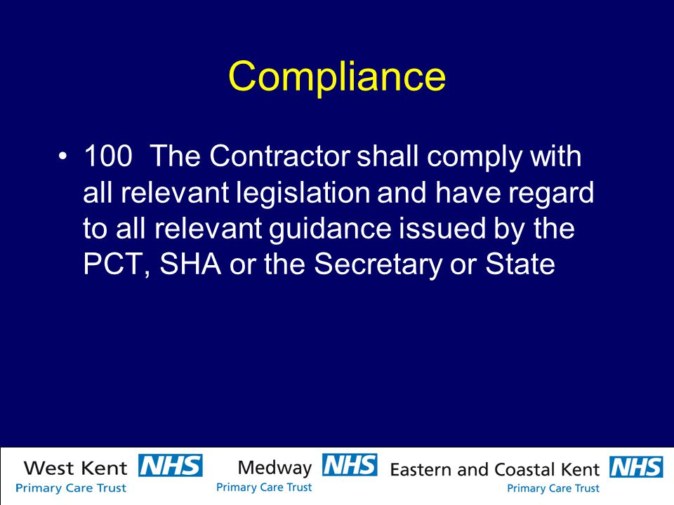Compliance 100 The Contractor shall comply with all relevant legislation and have regard to all relevant guidance issued by the PCT, SHA or the Secretary or State