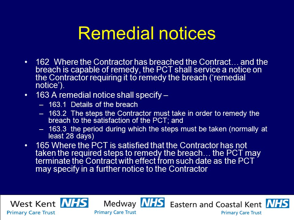 Remedial notices 162 Where the Contractor has breached the Contract… and the breach is capable of remedy, the PCT shall service a notice on the Contractor requiring it to remedy the breach ('remedial notice').