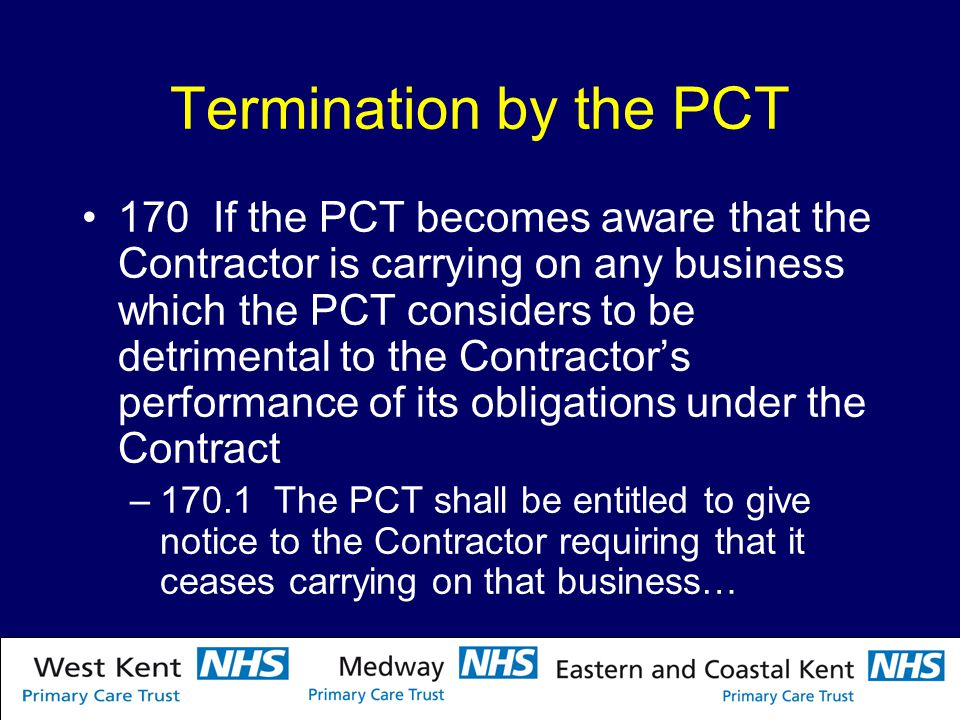 Termination by the PCT 170 If the PCT becomes aware that the Contractor is carrying on any business which the PCT considers to be detrimental to the Contractor's performance of its obligations under the Contract –170.1 The PCT shall be entitled to give notice to the Contractor requiring that it ceases carrying on that business…