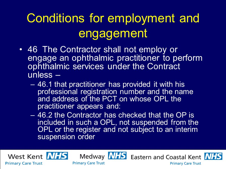 Conditions for employment and engagement 46 The Contractor shall not employ or engage an ophthalmic practitioner to perform ophthalmic services under the Contract unless – –46.1 that practitioner has provided it with his professional registration number and the name and address of the PCT on whose OPL the practitioner appears and: –46.2 the Contractor has checked that the OP is included in such a OPL, not suspended from the OPL or the register and not subject to an interim suspension order