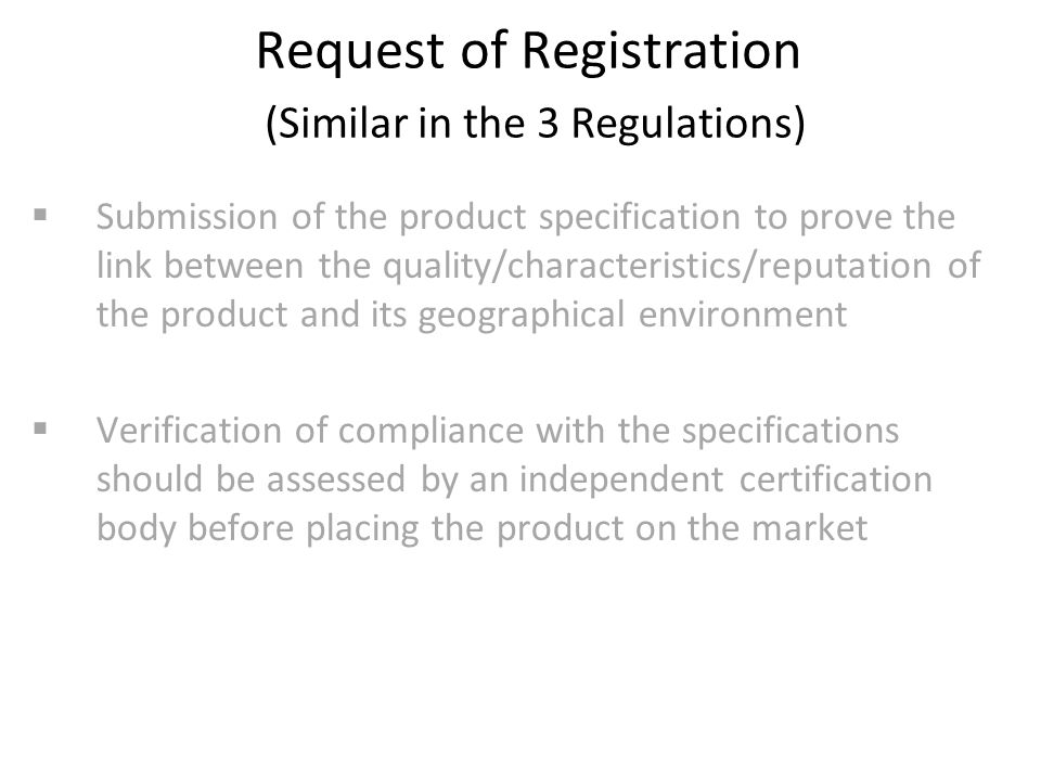 Request of Registration (Similar in the 3 Regulations)  Submission of the product specification to prove the link between the quality/characteristics/reputation of the product and its geographical environment  Verification of compliance with the specifications should be assessed by an independent certification body before placing the product on the market