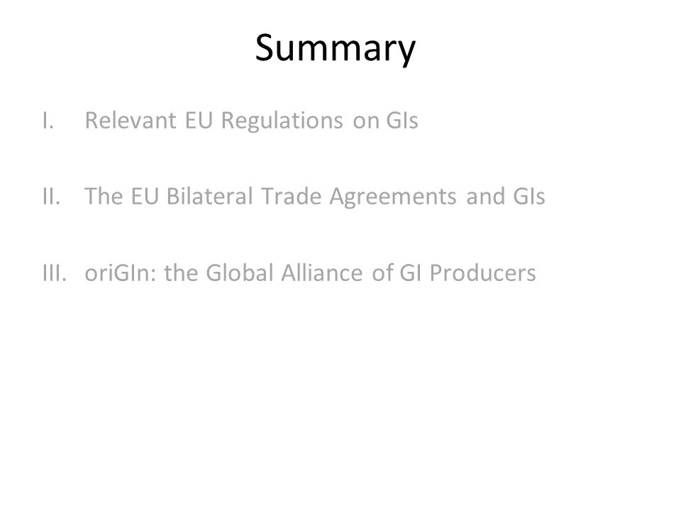Summary I.Relevant EU Regulations on GIs II.The EU Bilateral Trade Agreements and GIs III.oriGIn: the Global Alliance of GI Producers