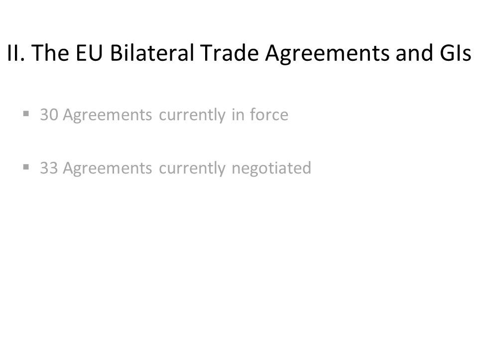 II. The EU Bilateral Trade Agreements and GIs  30 Agreements currently in force  33 Agreements currently negotiated