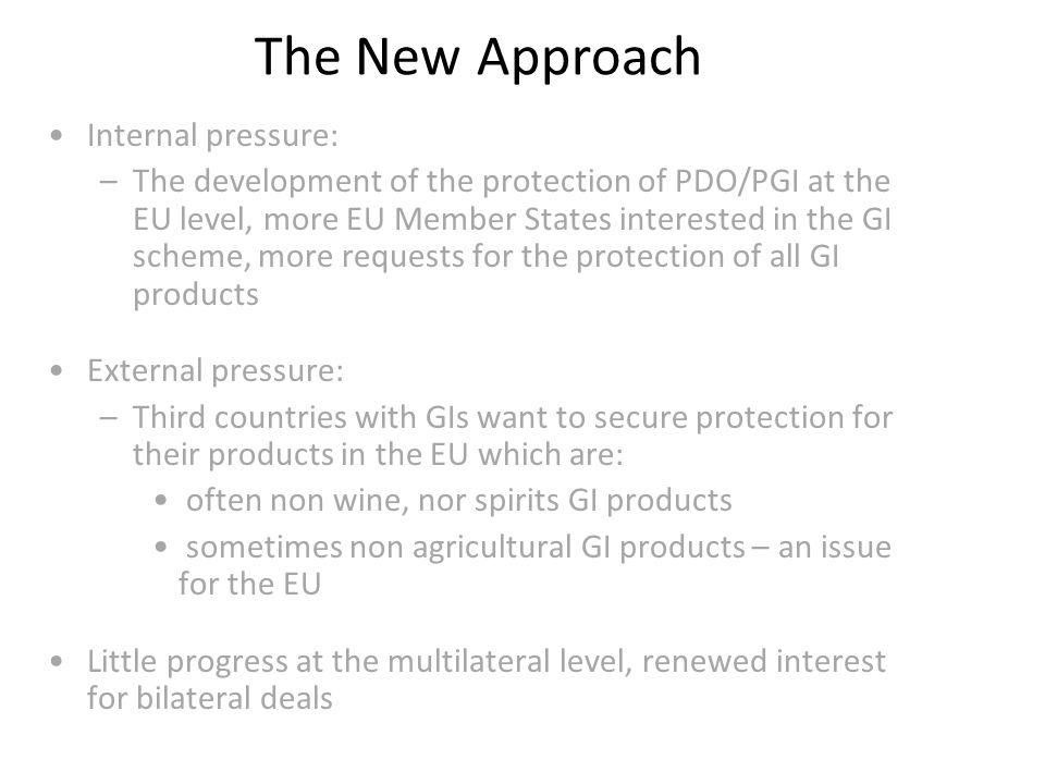 The New Approach Internal pressure: –The development of the protection of PDO/PGI at the EU level, more EU Member States interested in the GI scheme, more requests for the protection of all GI products External pressure: –Third countries with GIs want to secure protection for their products in the EU which are: often non wine, nor spirits GI products sometimes non agricultural GI products – an issue for the EU Little progress at the multilateral level, renewed interest for bilateral deals