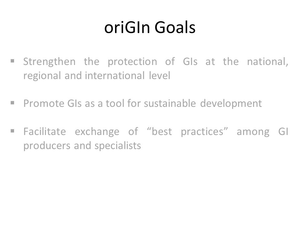 oriGIn Goals  Strengthen the protection of GIs at the national, regional and international level  Promote GIs as a tool for sustainable development  Facilitate exchange of best practices among GI producers and specialists