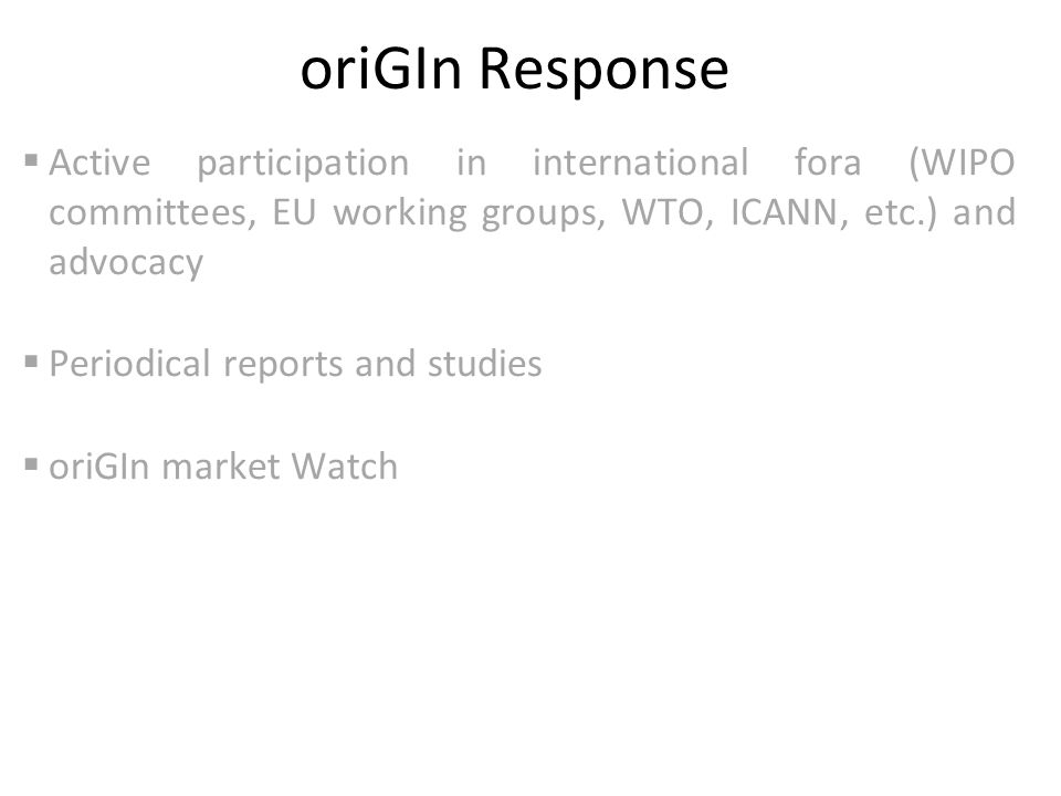 oriGIn Response  Active participation in international fora (WIPO committees, EU working groups, WTO, ICANN, etc.) and advocacy  Periodical reports and studies  oriGIn market Watch
