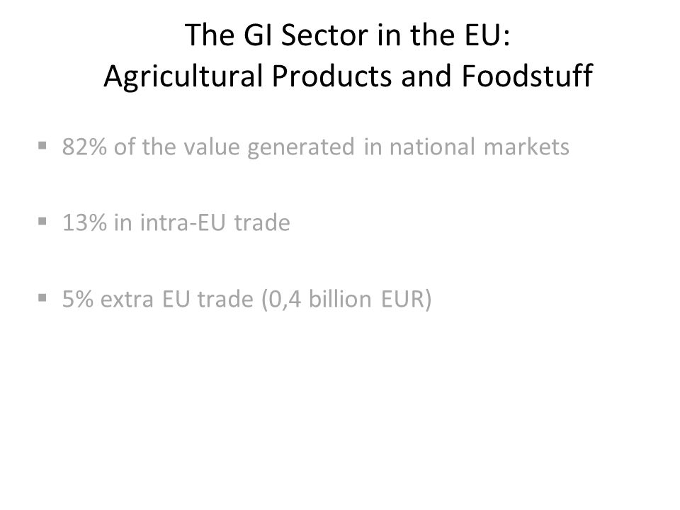 The GI Sector in the EU: Agricultural Products and Foodstuff  82% of the value generated in national markets  13% in intra-EU trade  5% extra EU trade (0,4 billion EUR)
