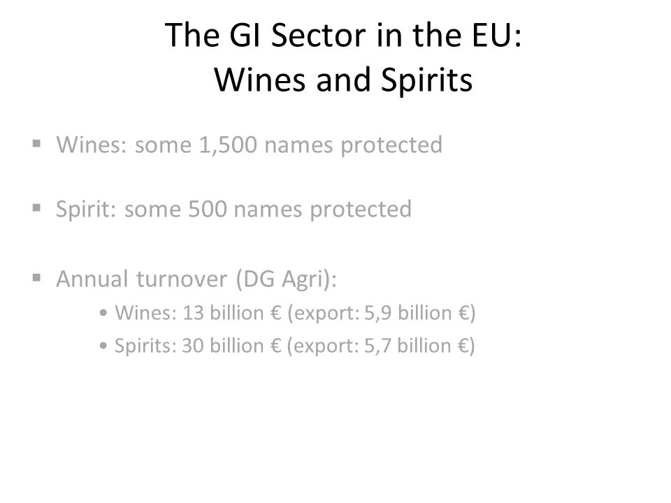 The GI Sector in the EU: Wines and Spirits  Wines: some 1,500 names protected  Spirit: some 500 names protected  Annual turnover (DG Agri): Wines: 13 billion € (export: 5,9 billion €) Spirits: 30 billion € (export: 5,7 billion €)