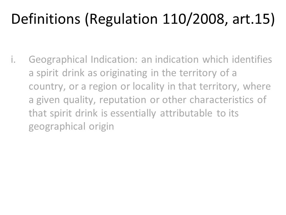 Definitions (Regulation 110/2008, art.15) i.Geographical Indication: an indication which identifies a spirit drink as originating in the territory of a country, or a region or locality in that territory, where a given quality, reputation or other characteristics of that spirit drink is essentially attributable to its geographical origin