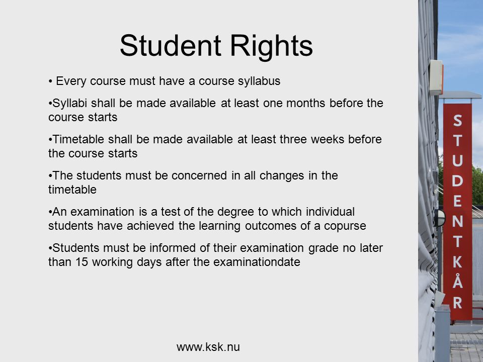 Student Rights www.ksk.nu Every course must have a course syllabus Syllabi shall be made available at least one months before the course starts Timetable shall be made available at least three weeks before the course starts The students must be concerned in all changes in the timetable An examination is a test of the degree to which individual students have achieved the learning outcomes of a copurse Students must be informed of their examination grade no later than 15 working days after the examinationdate