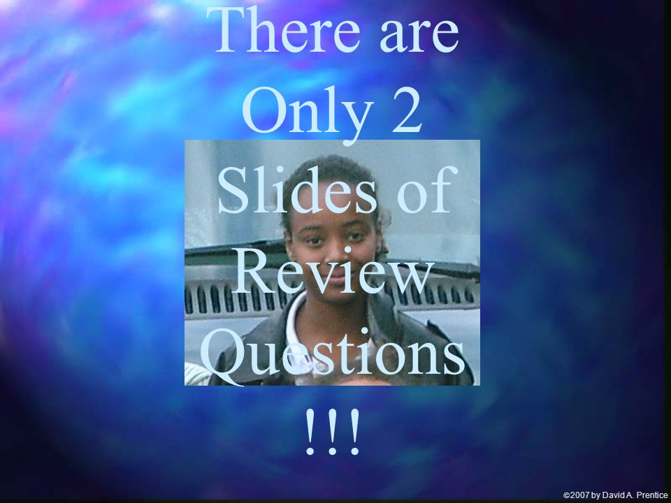  2007 by David A. Prentice Smile! There are Only 2 Slides of Review Questions !!!
