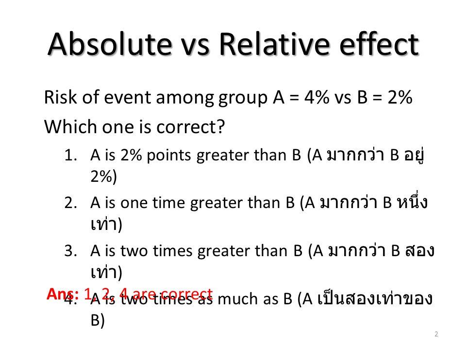 Relative risk (RR) RR = P1/P2 RR = Risk of event in group A RR = a/(a+b) Risk of event in group B DiseaseNormalTotal Exposedaba+b Non-exposedcdc+d Totala+cb+da+b+c+d 3 c/(c+d)