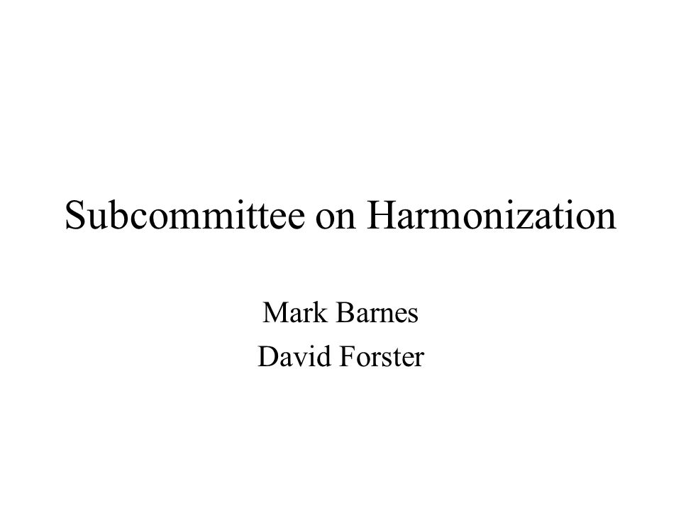 Subcommittee on Harmonization Mark Barnes David Forster