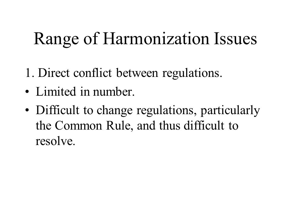 Range of Harmonization Issues 1. Direct conflict between regulations.