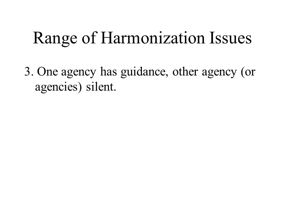 Range of Harmonization Issues 3. One agency has guidance, other agency (or agencies) silent.