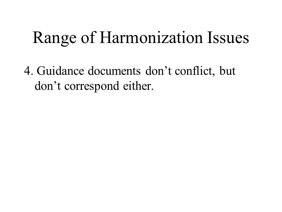 Range of Harmonization Issues 4. Guidance documents don't conflict, but don't correspond either.